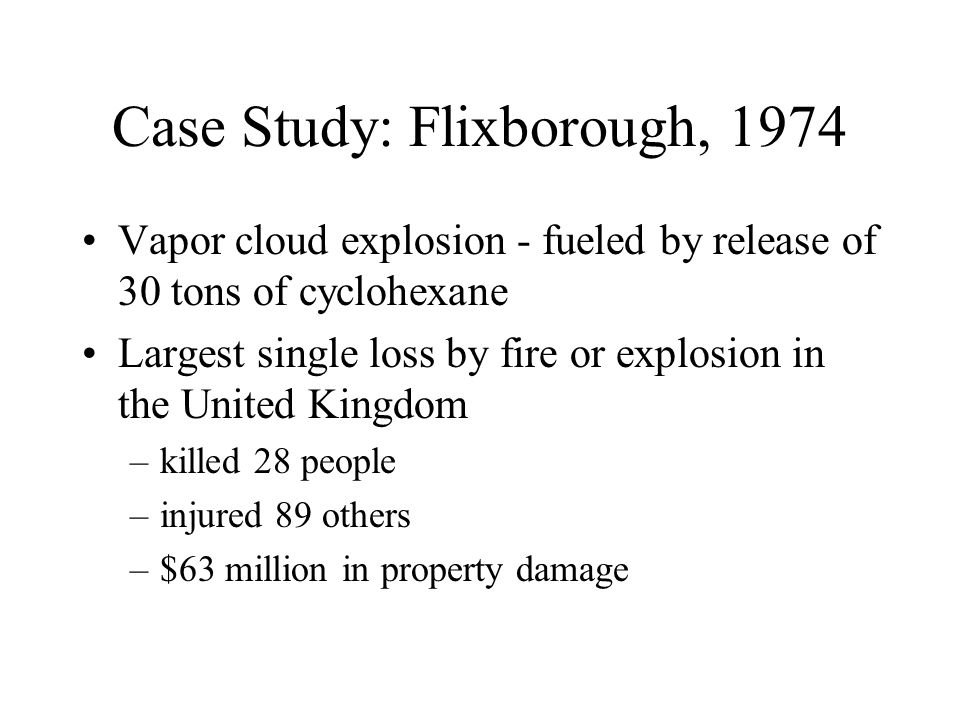 Case Study: Flixborough, 1974 Vapor cloud explosion - fueled by release of 30 tons of cyclohexane Largest single loss by fire or explosion in the United Kingdom –killed 28 people –injured 89 others –$63 million in property damage