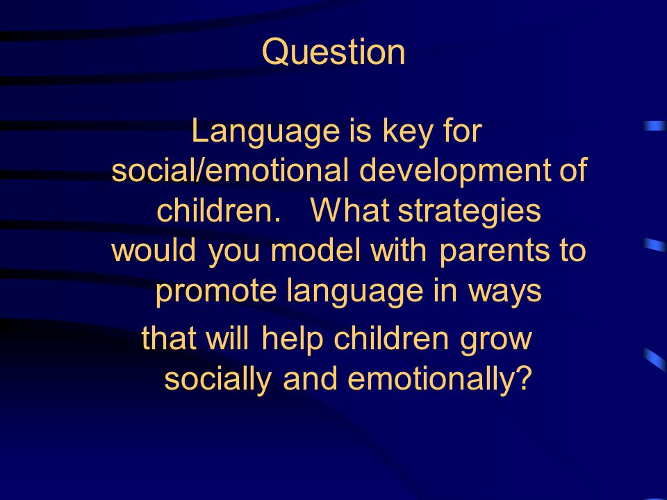 Language Is Fostered In and Helps Build Strong Relationships Teachers ratings of closeness to children is linked to childrens rate of growth. More pos