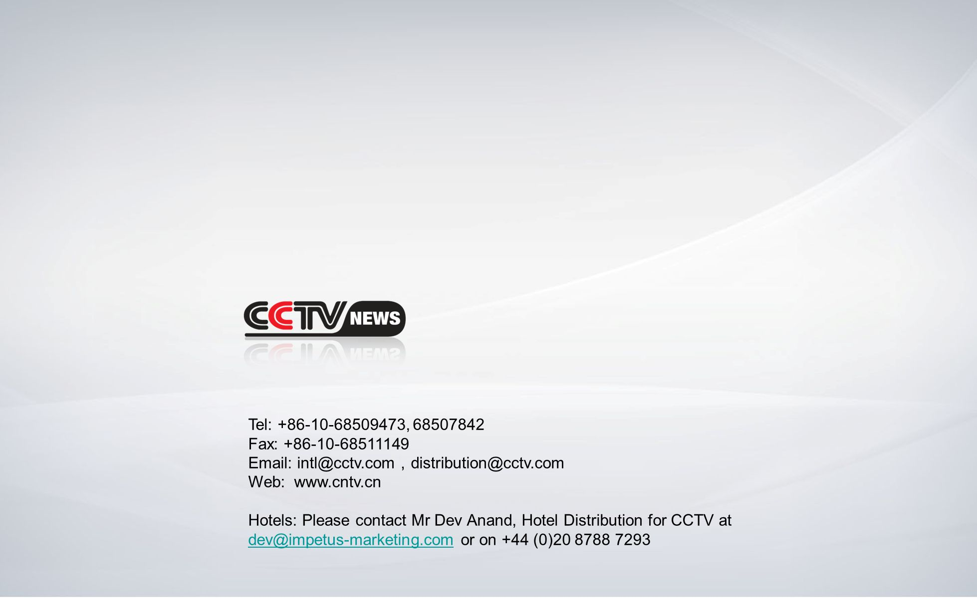 Tel: +86-10-68509473, 68507842 Fax: +86-10-68511149 Email: intl@cctv.com distribution@cctv.com Web: www.cntv.cn Hotels: Please contact Mr Dev Anand, H