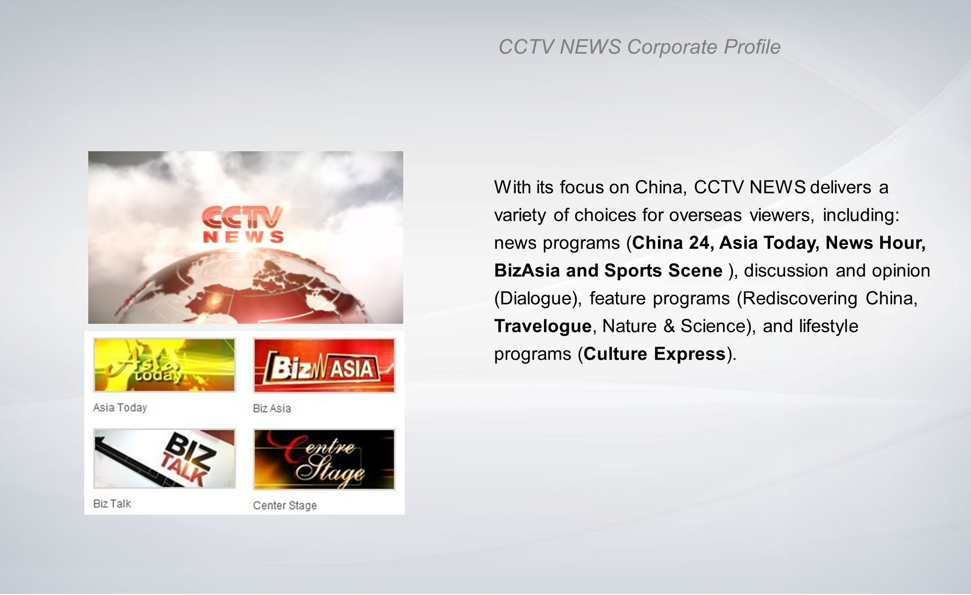 CCTV NEWS Corporate Profile With its focus on China, CCTV NEWS delivers a variety of choices for overseas viewers, including: news programs (China 24,