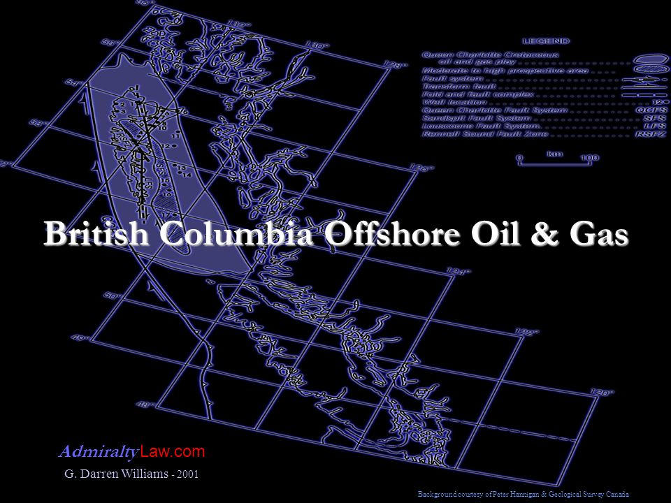 British Columbia Offshore Oil & Gas Admiralty Law.com G. Darren Williams - 2001 Background courtesy of Peter Hannigan & Geological Survey Canada