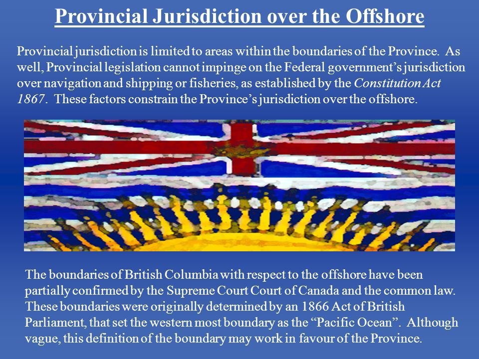 Provincial Jurisdiction over the Offshore Provincial jurisdiction is limited to areas within the boundaries of the Province. As well, Provincial legis