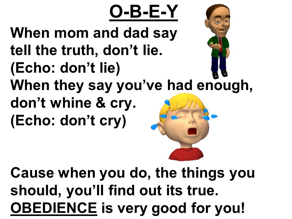 When mom and dad say tell the truth, dont lie. (Echo: dont lie) When they say youve had enough, dont whine & cry. (Echo: dont cry) Cause when you do,