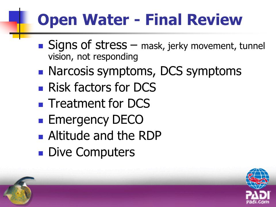 Open Water - Final Review Signs of stress – mask, jerky movement, tunnel vision, not responding Narcosis symptoms, DCS symptoms Risk factors for DCS T