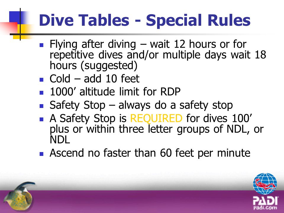 Dive Tables - Special Rules Flying after diving – wait 12 hours or for repetitive dives and/or multiple days wait 18 hours (suggested) Cold – add 10 f