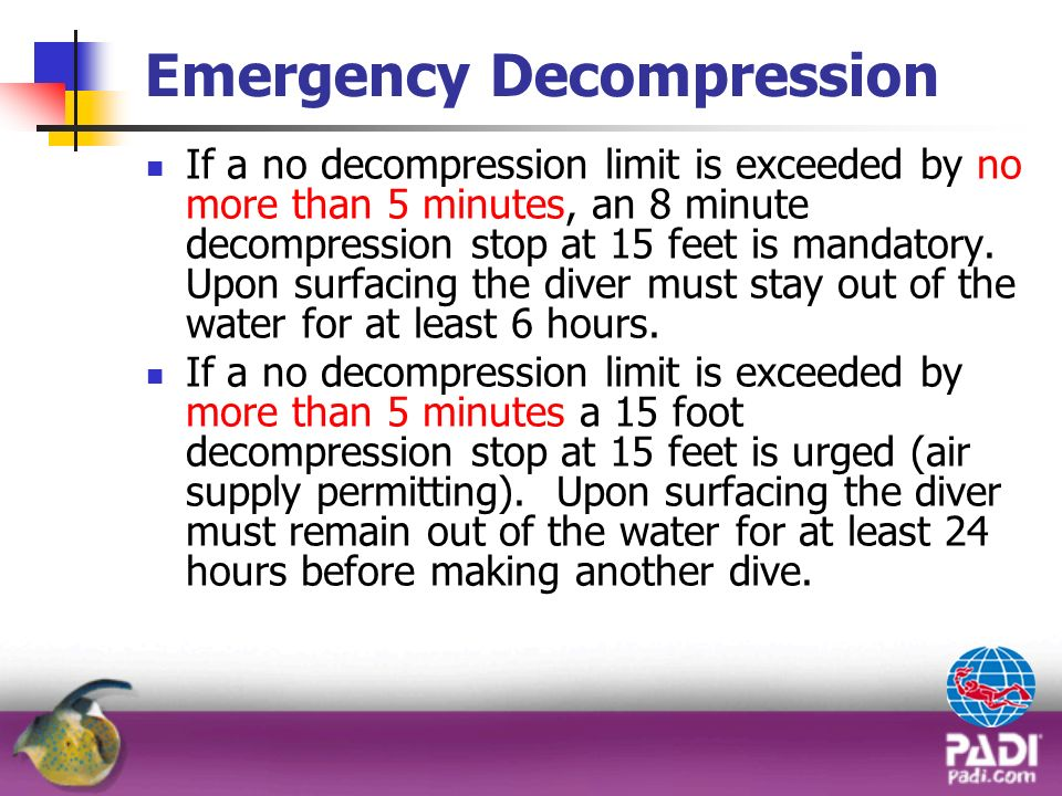 Emergency Decompression If a no decompression limit is exceeded by no more than 5 minutes, an 8 minute decompression stop at 15 feet is mandatory. Upo