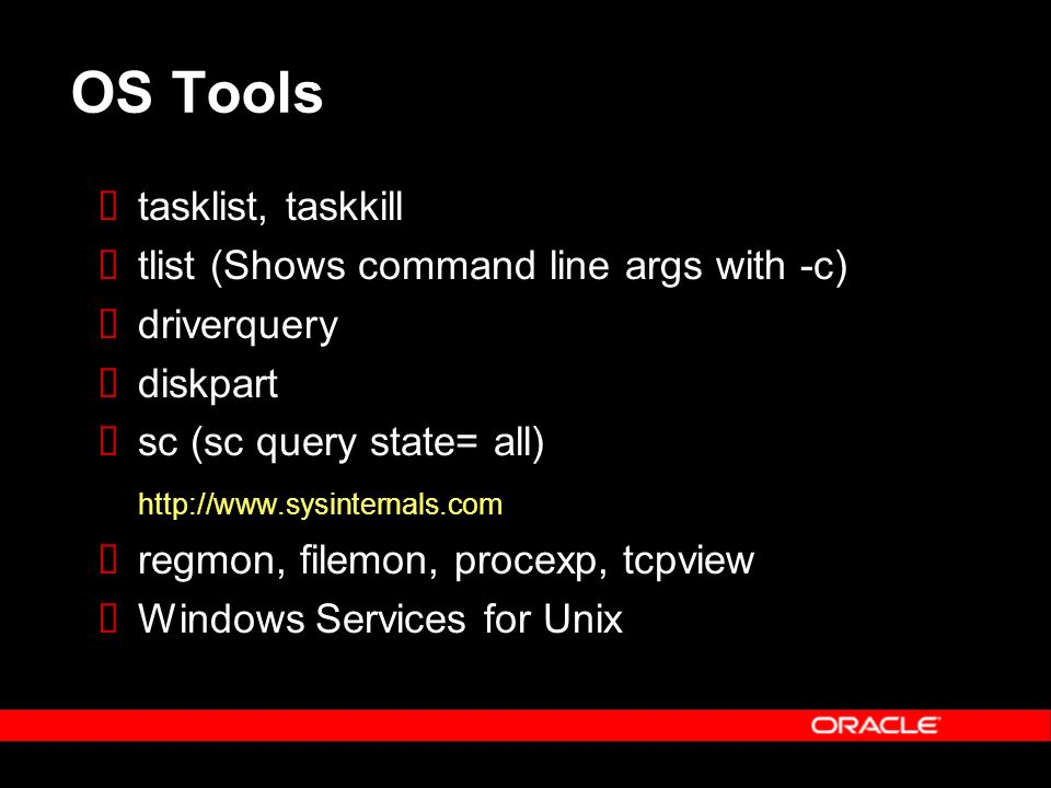 OS Tools tasklist, taskkill tlist (Shows command line args with -c) driverquery diskpart sc (sc query state= all) http://www.sysinternals.com regmon, filemon, procexp, tcpview Windows Services for Unix