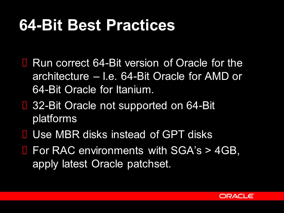 64-Bit Best Practices Run correct 64-Bit version of Oracle for the architecture – I.e.