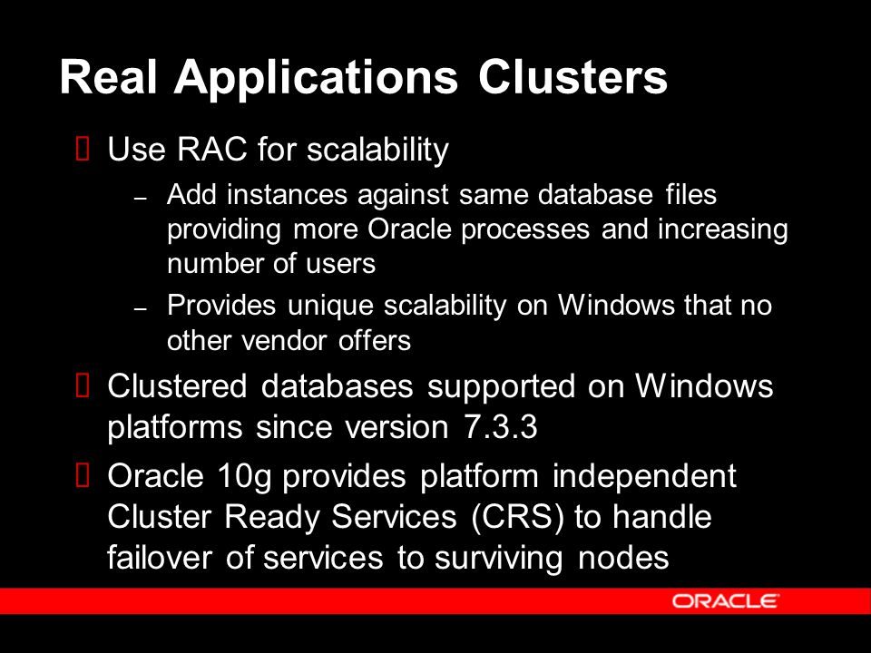 Real Applications Clusters Use RAC for scalability – Add instances against same database files providing more Oracle processes and increasing number of users – Provides unique scalability on Windows that no other vendor offers Clustered databases supported on Windows platforms since version 7.3.3 Oracle 10g provides platform independent Cluster Ready Services (CRS) to handle failover of services to surviving nodes