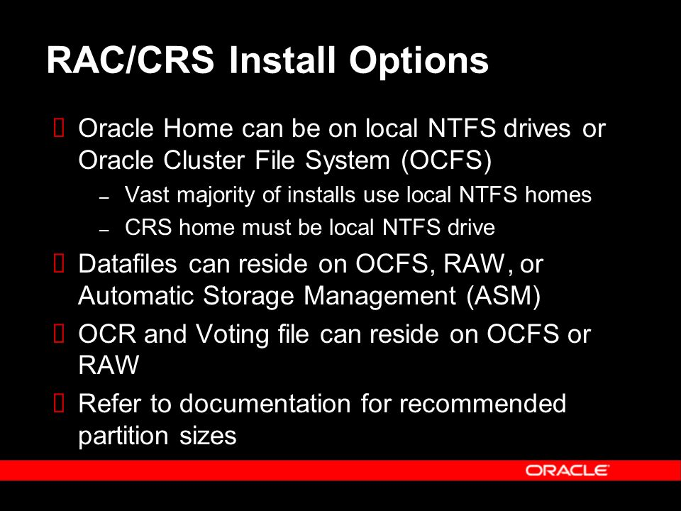 RAC/CRS Install Options Oracle Home can be on local NTFS drives or Oracle Cluster File System (OCFS) – Vast majority of installs use local NTFS homes – CRS home must be local NTFS drive Datafiles can reside on OCFS, RAW, or Automatic Storage Management (ASM) OCR and Voting file can reside on OCFS or RAW Refer to documentation for recommended partition sizes