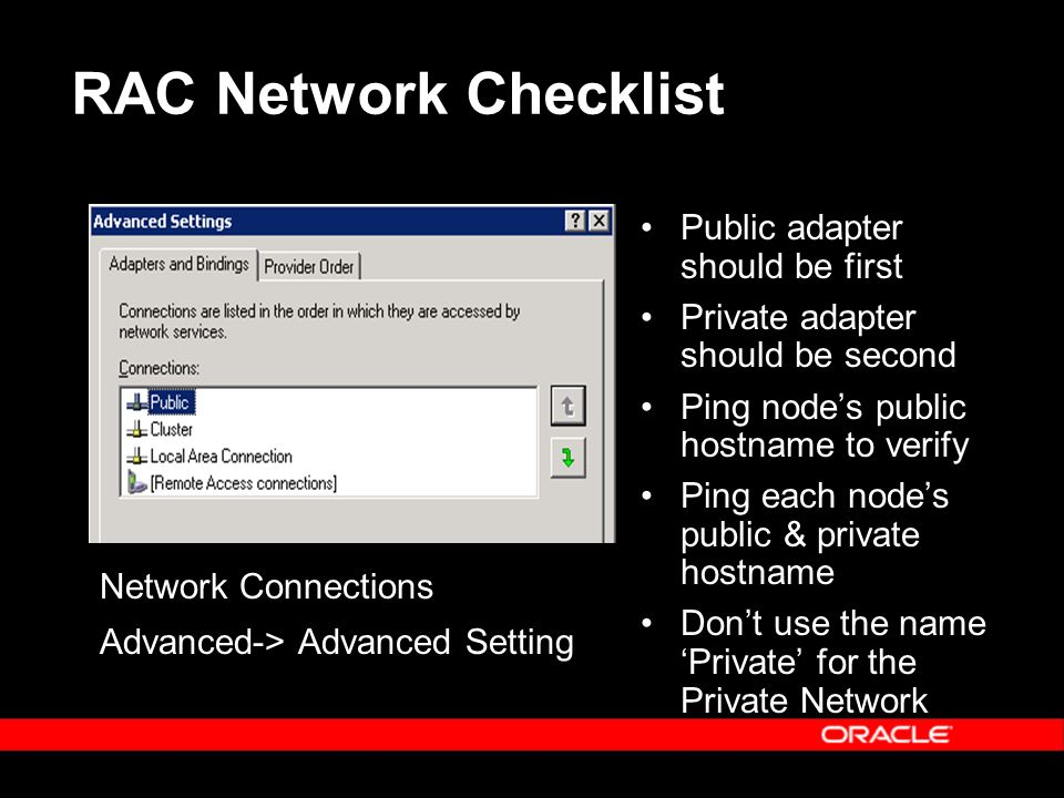 RAC Network Checklist Public adapter should be first Private adapter should be second Ping nodes public hostname to verify Ping each nodes public & private hostname Dont use the name Private for the Private Network Network Connections Advanced-> Advanced Setting