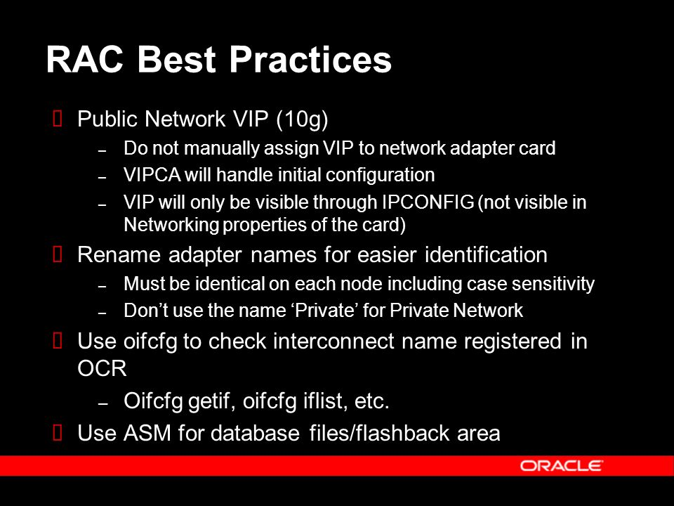 RAC Best Practices Public Network VIP (10g) – Do not manually assign VIP to network adapter card – VIPCA will handle initial configuration – VIP will only be visible through IPCONFIG (not visible in Networking properties of the card) Rename adapter names for easier identification – Must be identical on each node including case sensitivity – Dont use the name Private for Private Network Use oifcfg to check interconnect name registered in OCR – Oifcfg getif, oifcfg iflist, etc.