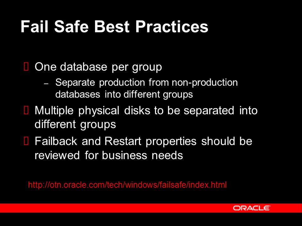 Fail Safe Best Practices One database per group – Separate production from non-production databases into different groups Multiple physical disks to be separated into different groups Failback and Restart properties should be reviewed for business needs http://otn.oracle.com/tech/windows/failsafe/index.html