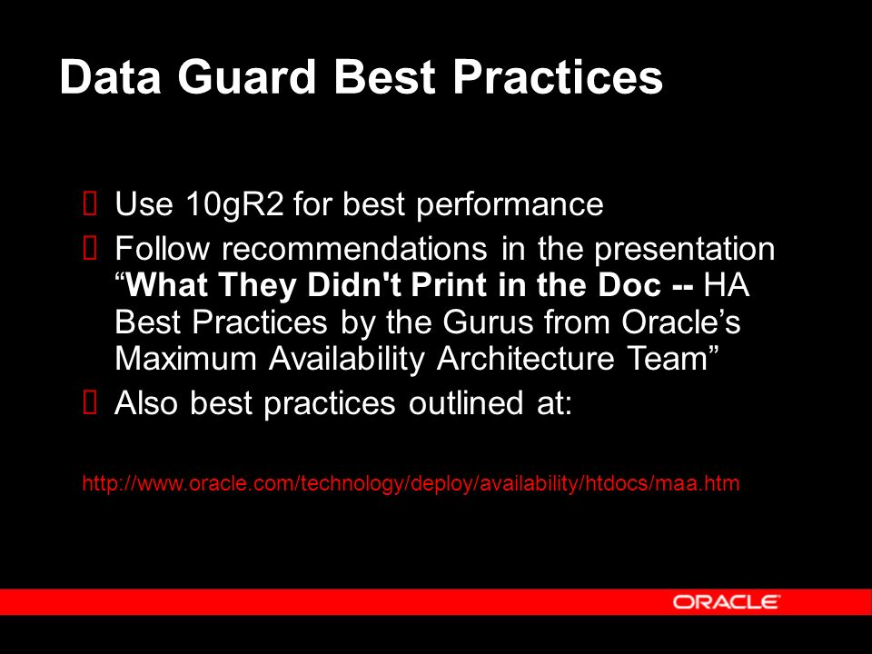 Data Guard Best Practices Use 10gR2 for best performance Follow recommendations in the presentationWhat They Didn t Print in the Doc -- HA Best Practices by the Gurus from Oracles Maximum Availability Architecture Team Also best practices outlined at: http://www.oracle.com/technology/deploy/availability/htdocs/maa.htm