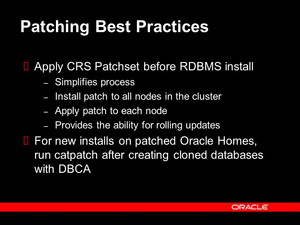 Patching Best Practices Apply CRS Patchset before RDBMS install – Simplifies process – Install patch to all nodes in the cluster – Apply patch to each node – Provides the ability for rolling updates For new installs on patched Oracle Homes, run catpatch after creating cloned databases with DBCA
