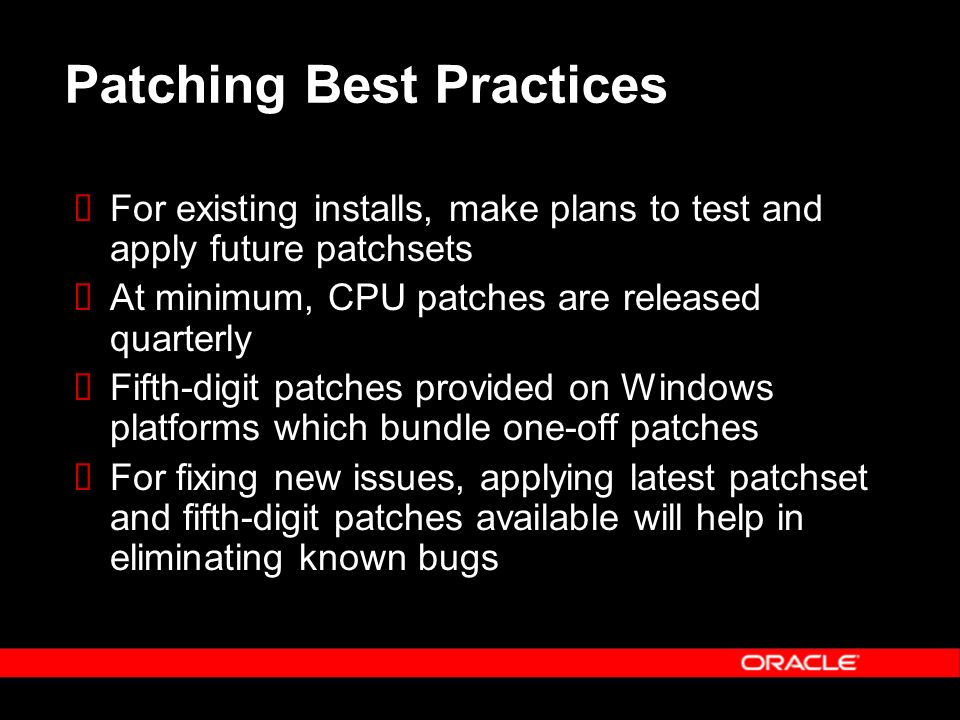 Patching Best Practices For existing installs, make plans to test and apply future patchsets At minimum, CPU patches are released quarterly Fifth-digit patches provided on Windows platforms which bundle one-off patches For fixing new issues, applying latest patchset and fifth-digit patches available will help in eliminating known bugs