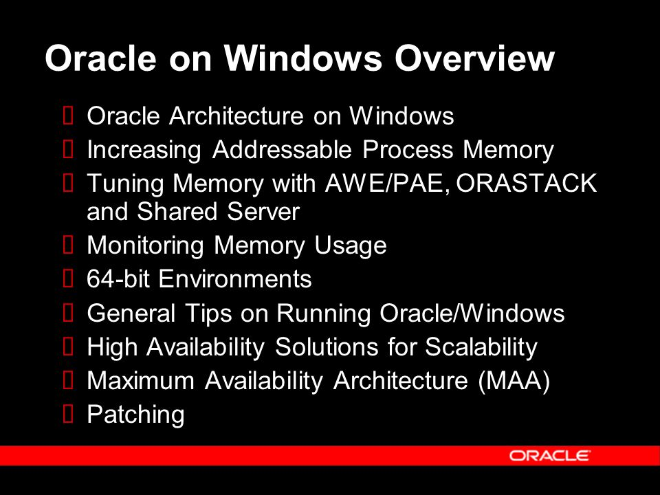 Oracle on Windows Overview Oracle Architecture on Windows Increasing Addressable Process Memory Tuning Memory with AWE/PAE, ORASTACK and Shared Server Monitoring Memory Usage 64-bit Environments General Tips on Running Oracle/Windows High Availability Solutions for Scalability Maximum Availability Architecture (MAA) Patching