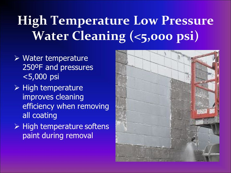 High Temperature Low Pressure Water Cleaning (<5,000 psi) Water temperature 250ºF and pressures <5,000 psi High temperature improves cleaning efficien