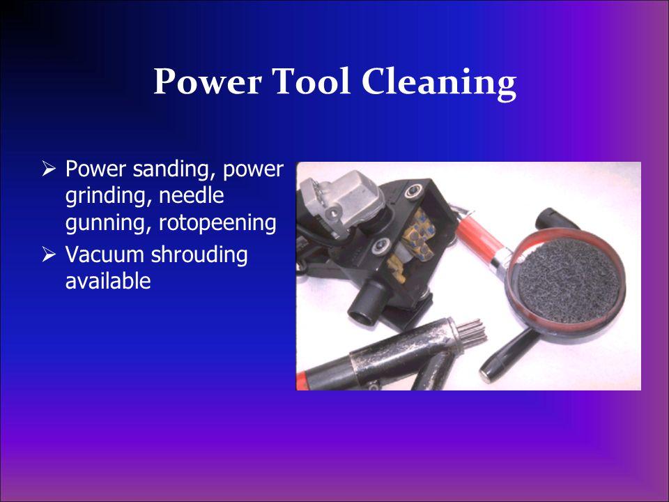 Power Tool Cleaning Power sanding, power grinding, needle gunning, rotopeening Vacuum shrouding available