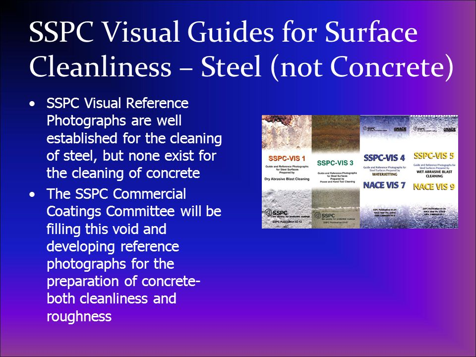 SSPC Visual Guides for Surface Cleanliness – Steel (not Concrete) SSPC Visual Reference Photographs are well established for the cleaning of steel, bu