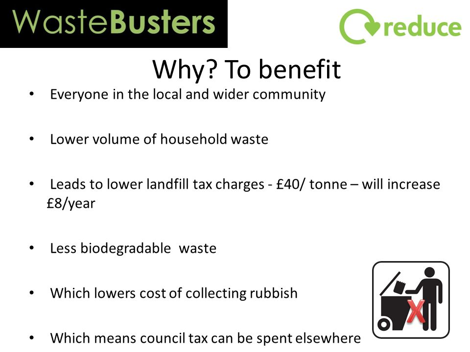 Why? To benefit Everyone in the local and wider community Lower volume of household waste Leads to lower landfill tax charges - £40/ tonne – will incr