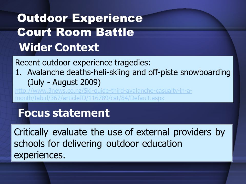 Outdoor Experience Court Room Battle Wider Context Recent outdoor experience tragedies: 1.Avalanche deaths-heli-skiing and off-piste snowboarding (July - August 2009)   month/tabid/367/articleID/116789/cat/84/Default.aspx Focus statement Critically evaluate the use of external providers by schools for delivering outdoor education experiences.