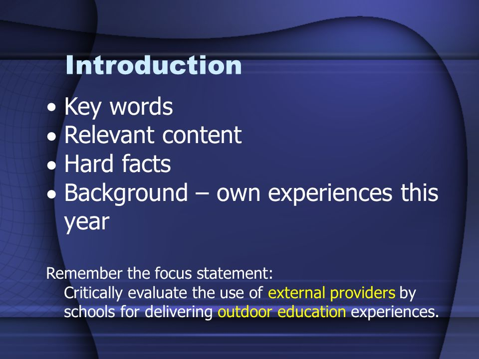 Introduction Key words Relevant content Hard facts Background – own experiences this year Remember the focus statement: Critically evaluate the use of external providers by schools for delivering outdoor education experiences.