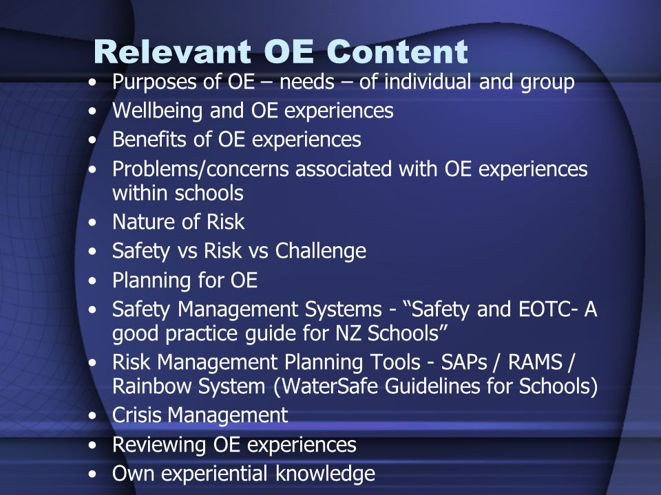 Relevant OE Content Purposes of OE – needs – of individual and group Wellbeing and OE experiences Benefits of OE experiences Problems/concerns associated with OE experiences within schools Nature of Risk Safety vs Risk vs Challenge Planning for OE Safety Management Systems - Safety and EOTC- A good practice guide for NZ Schools Risk Management Planning Tools - SAPs / RAMS / Rainbow System (WaterSafe Guidelines for Schools) Crisis Management Reviewing OE experiences Own experiential knowledge