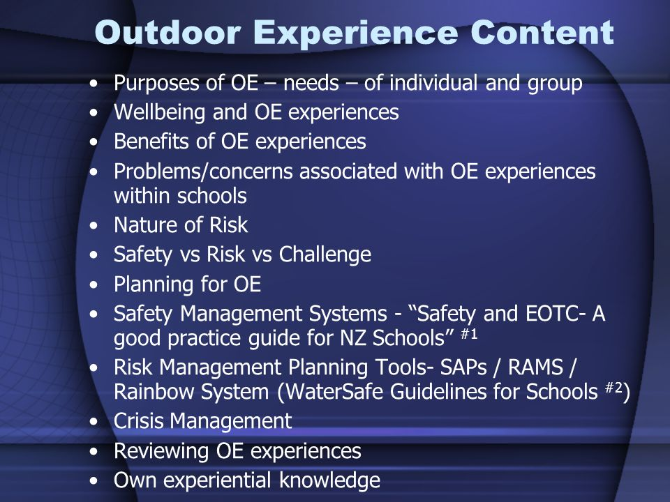 Outdoor Experience Content Purposes of OE – needs – of individual and group Wellbeing and OE experiences Benefits of OE experiences Problems/concerns associated with OE experiences within schools Nature of Risk Safety vs Risk vs Challenge Planning for OE Safety Management Systems - Safety and EOTC- A good practice guide for NZ Schools #1 Risk Management Planning Tools- SAPs / RAMS / Rainbow System (WaterSafe Guidelines for Schools #2 ) Crisis Management Reviewing OE experiences Own experiential knowledge
