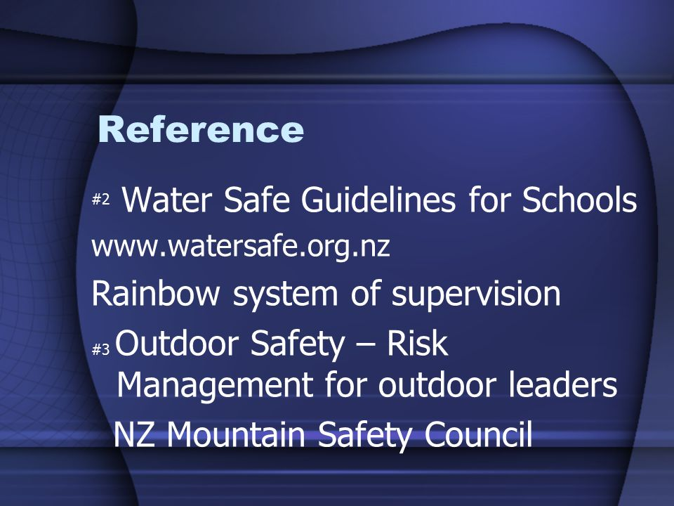 Reference #2 Water Safe Guidelines for Schools   Rainbow system of supervision #3 Outdoor Safety – Risk Management for outdoor leaders NZ Mountain Safety Council