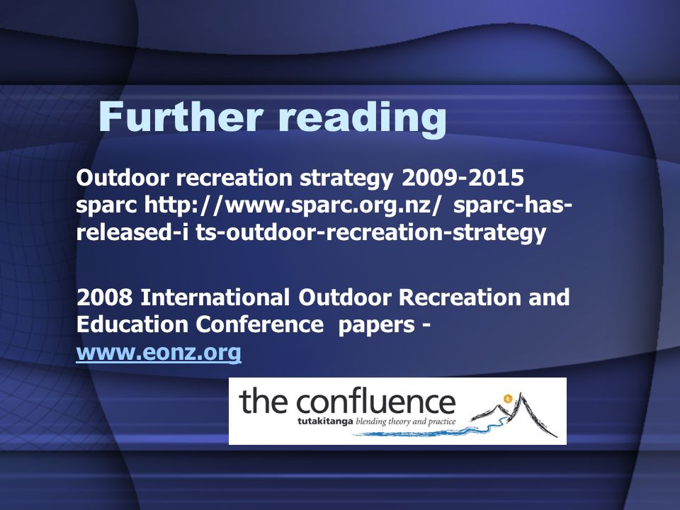 Further reading Outdoor recreation strategy 2009-2015 sparc http://www.sparc.org.nz/ sparc-has- released-i ts-outdoor-recreation-strategy 2008 International Outdoor Recreation and Education Conference papers - www.eonz.org www.eonz.org