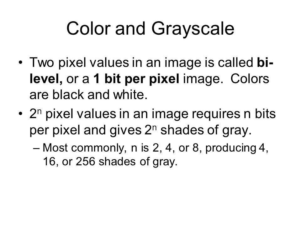 Color and Grayscale (2) An image with 8 bits per pixel may be reduced to fewer bits per pixel by truncating values.