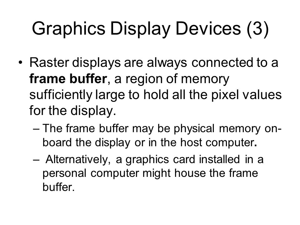 Graphics Display Devices (4) Each instruction of the graphics program (stored in system memory) is executed by the central processing unit (CPU), storing an appropriate value for each pixel into the frame buffer.