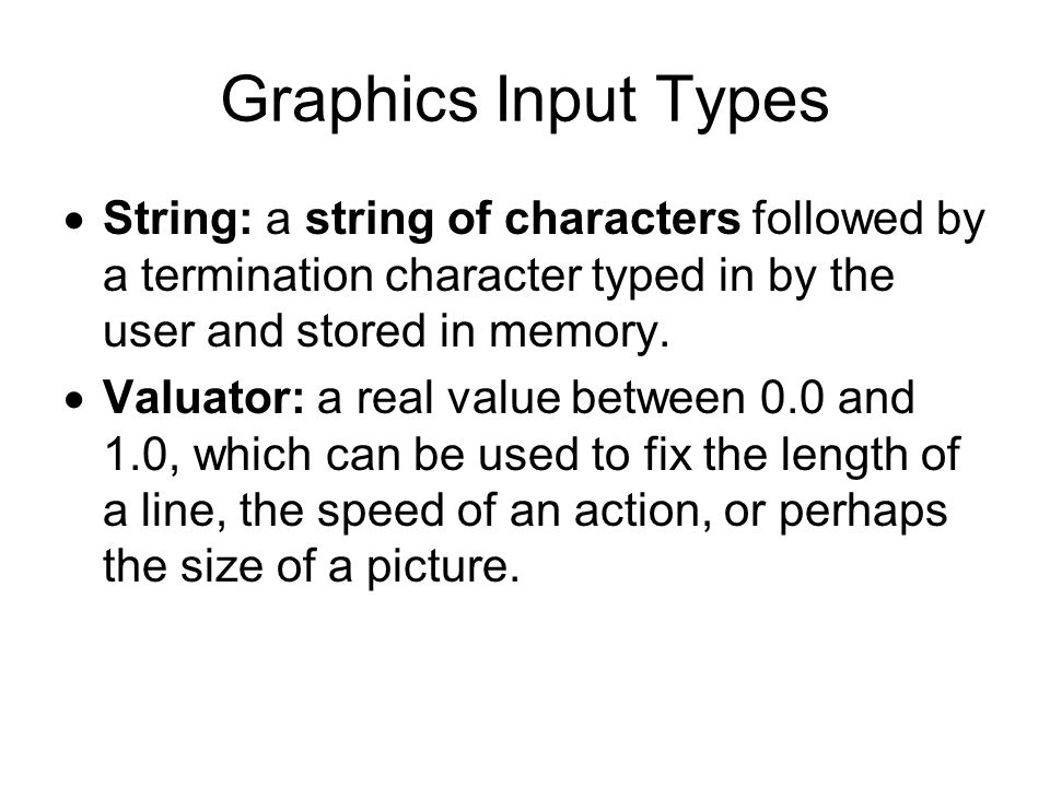 Graphics Input Types (2) Locator: a coordinate pair (x, y) which enables the user to point to a position on the display.