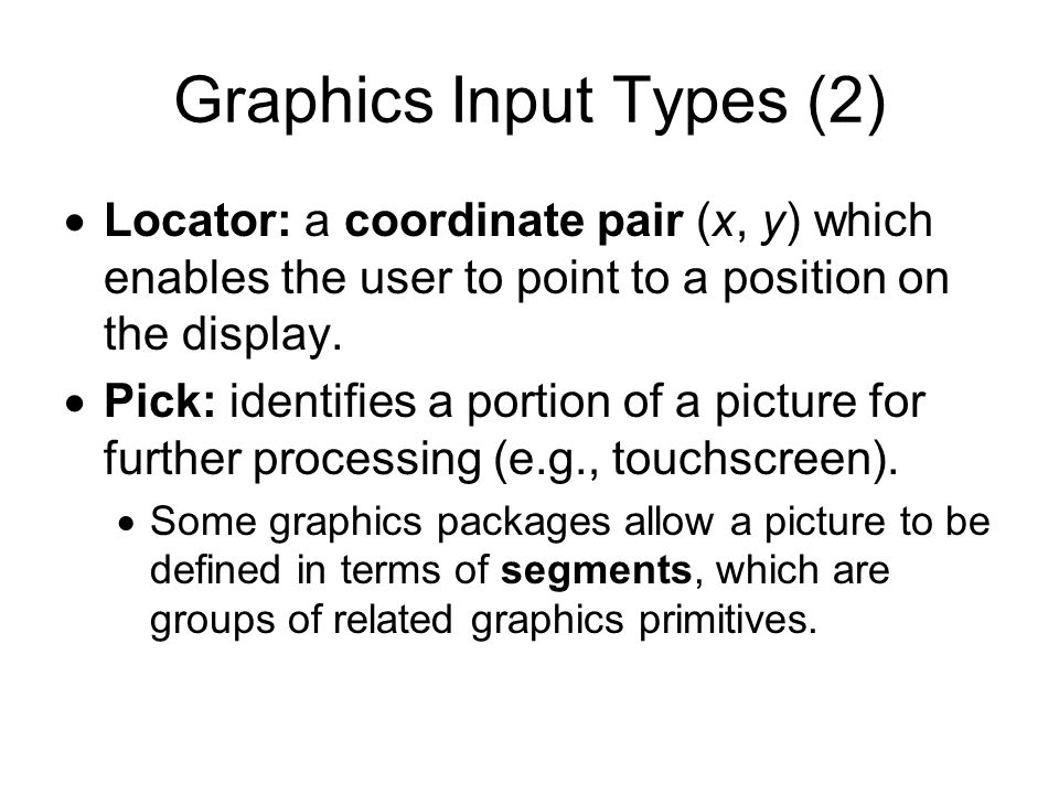 Graphics Input Devices Keyboard: strings of characters; –Some keyboards have cursor keys or function keys, which can be used to produce pick input primitives.