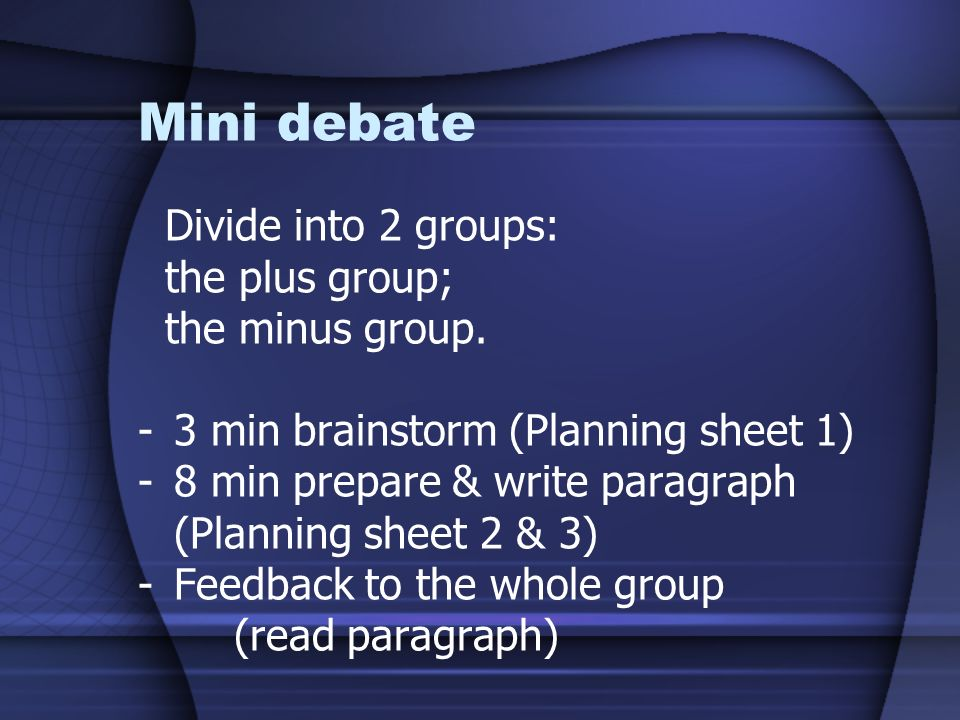 Mini debate Divide into 2 groups: the plus group; the minus group. -3 min brainstorm (Planning sheet 1) -8 min prepare & write paragraph (Planning she