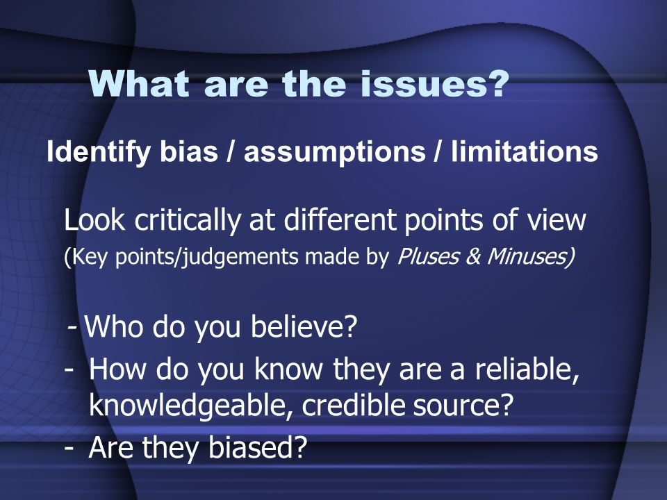 What are the issues? Look critically at different points of view (Key points/judgements made by Pluses & Minuses) - Who do you believe? -How do you kn