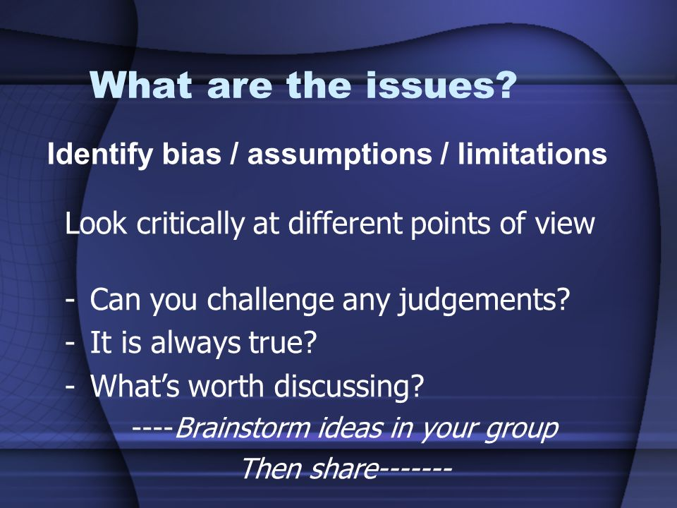 What are the issues? Look critically at different points of view -Can you challenge any judgements? -It is always true? -Whats worth discussing? ----B