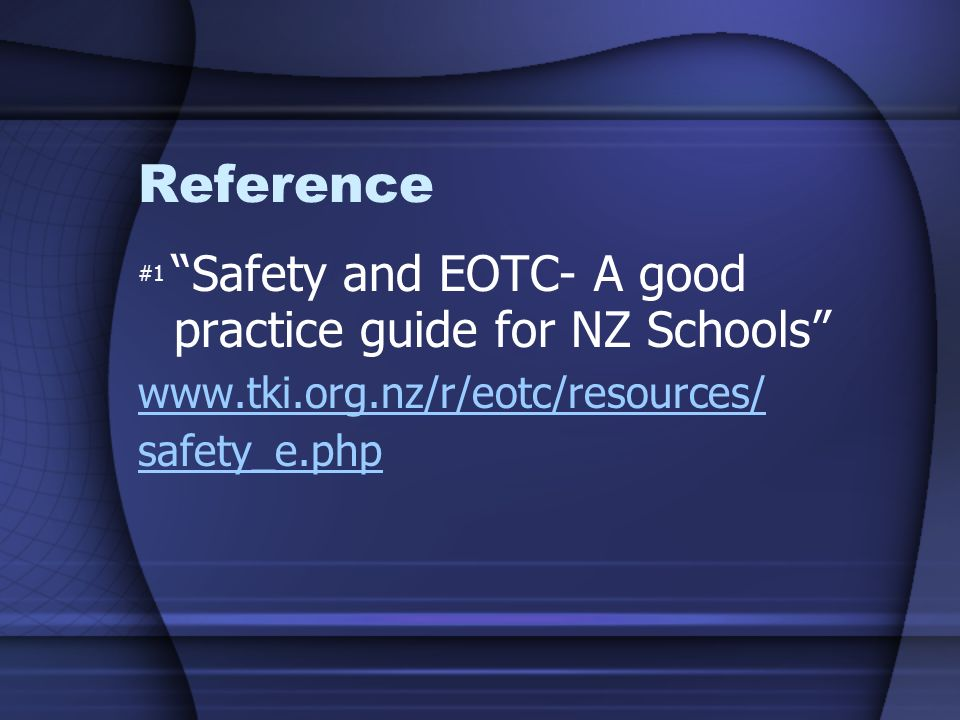 Reference #1 Safety and EOTC- A good practice guide for NZ Schools www.tki.org.nz/r/eotc/resources/ safety_e.php