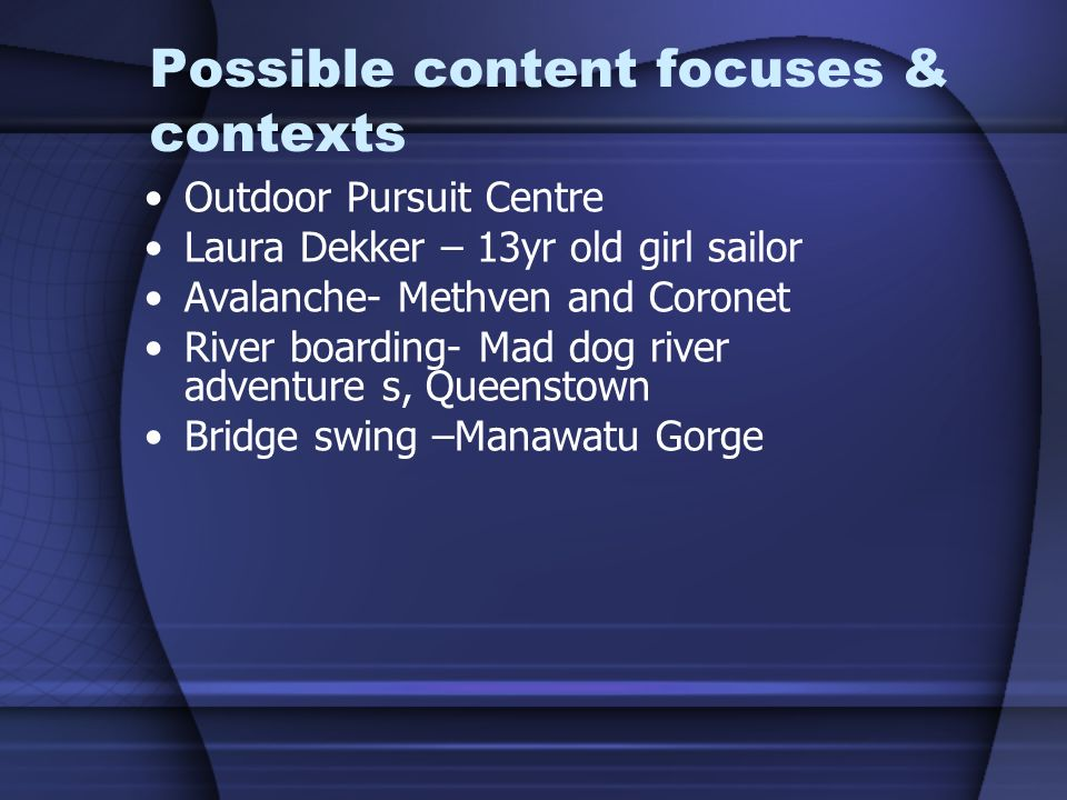 Possible content focuses & contexts Outdoor Pursuit Centre Laura Dekker – 13yr old girl sailor Avalanche- Methven and Coronet River boarding- Mad dog