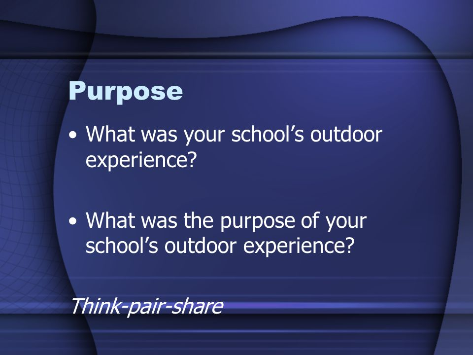 Purpose What was your schools outdoor experience? What was the purpose of your schools outdoor experience? Think-pair-share