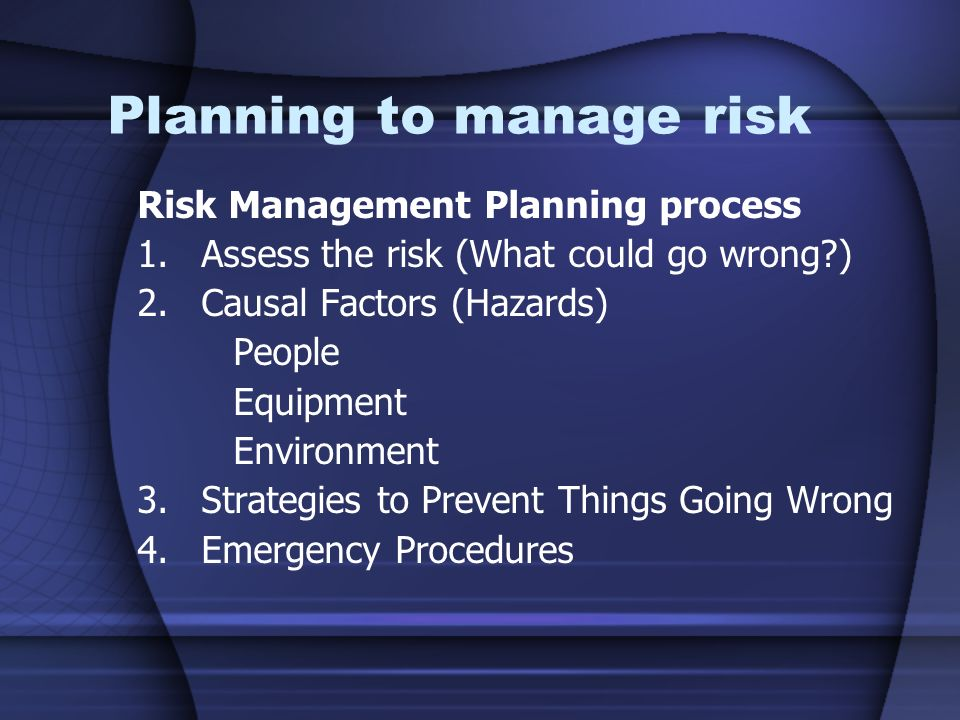 Planning to manage risk Risk Management Planning process 1.Assess the risk (What could go wrong?) 2.Causal Factors (Hazards) People Equipment Environm
