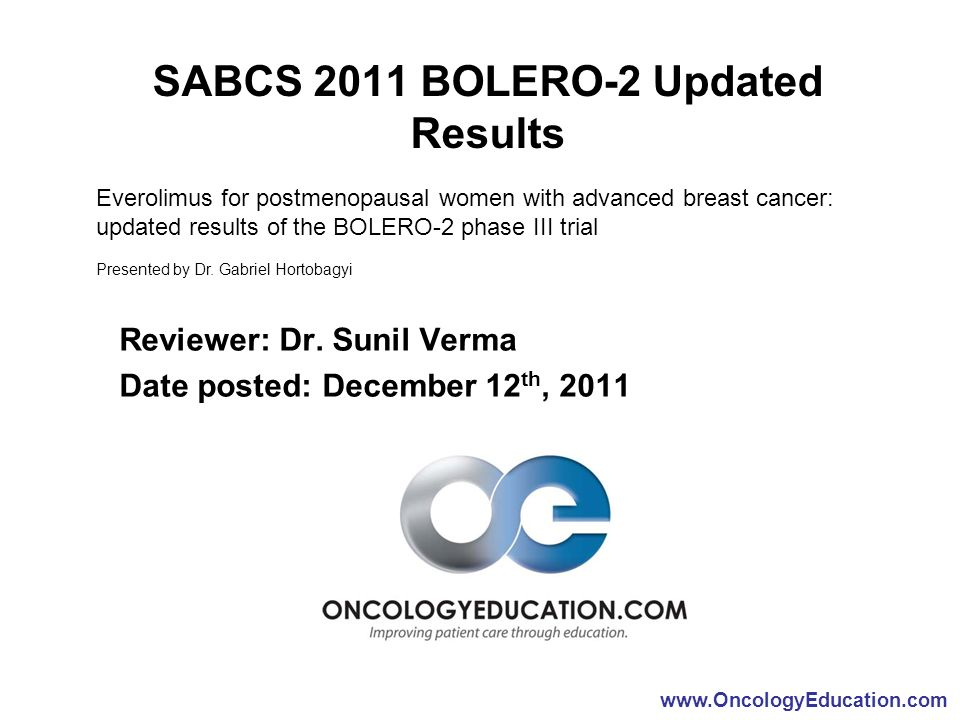 www.OncologyEducation.com SABCS 2011 BOLERO-2 Updated Results Reviewer: Dr. Sunil Verma Date posted: December 12 th, 2011 Everolimus for postmenopausa