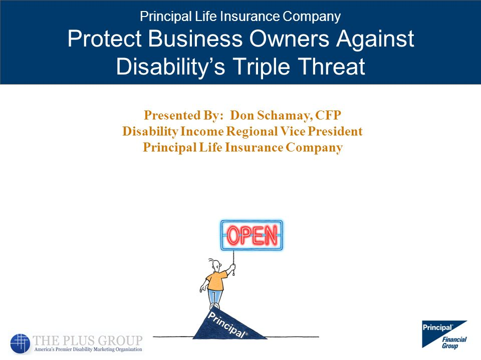 Principal Life Insurance Company Protect Business Owners Against Disabilitys Triple Threat Presented By: Don Schamay, CFP Disability Income Regional V