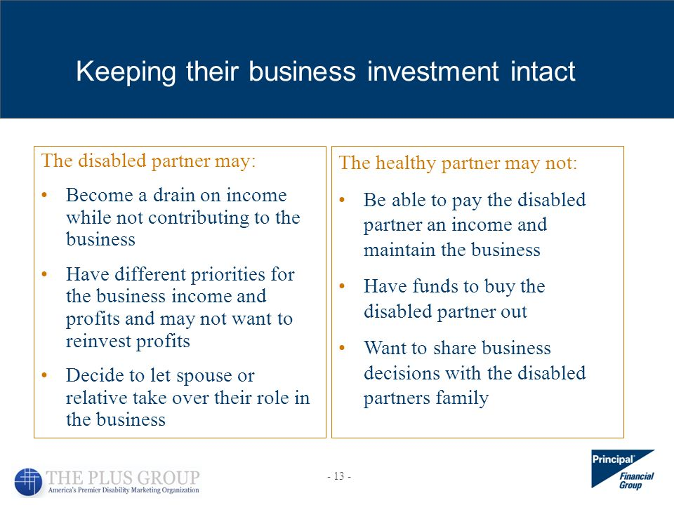 The disabled partner may: Become a drain on income while not contributing to the business Have different priorities for the business income and profits and may not want to reinvest profits Decide to let spouse or relative take over their role in the business Keeping their business investment intact The healthy partner may not: Be able to pay the disabled partner an income and maintain the business Have funds to buy the disabled partner out Want to share business decisions with the disabled partners family
