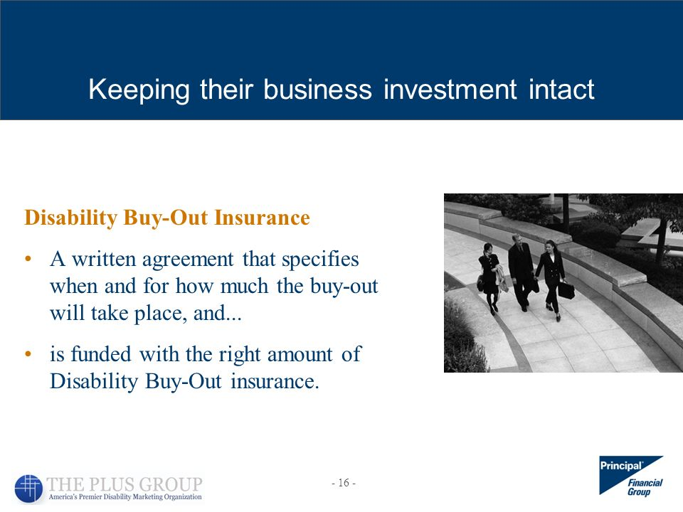 Keeping their business investment intact Disability Buy-Out Insurance A written agreement that specifies when and for how much the buy-out will take place, and...