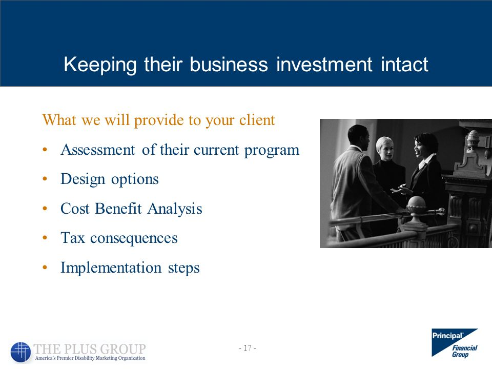What we will provide to your client Assessment of their current program Design options Cost Benefit Analysis Tax consequences Implementation steps Keeping their business investment intact