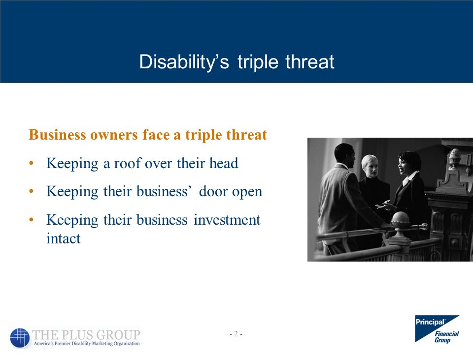 Disabilitys triple threat Business owners face a triple threat Keeping a roof over their head Keeping their business door open Keeping their business investment intact - 2 -