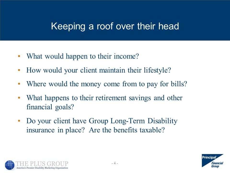 Keeping a roof over their head What would happen to their income? How would your client maintain their lifestyle? Where would the money come from to p