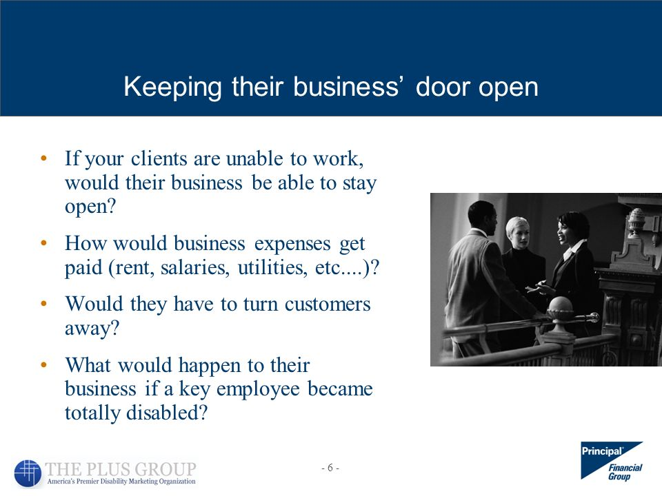 Keeping their business door open If your clients are unable to work, would their business be able to stay open? How would business expenses get paid (
